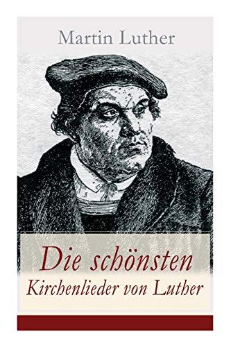 Die schönsten Kirchenlieder von Luther: Gesammelte Gedichte: Ach Gott, vom Himmel sieh darein + Nun bitten wir den Heiligen Geist + Dies sind die ... Engel Schar + Es spricht der Unweisen Mund...