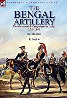 The Bengal Artillery: Development & Campaigns in India, 1749-1849