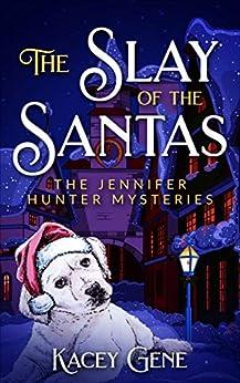 The Slay of the Santas: The Jennifer Hunter Mysteries (The Jennifer Hunter Series Book 1) by [Kacey Gene]