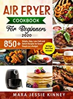 Air Fryer Cookbook for Beginners: 850+ Simple, Easy, Low-Carb and Delish Recipes for Smart People on a Budget (30 days Meal Plan Included)