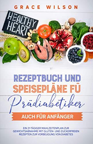 Rezeptbuch und Speisepläne fü Prädiabetiker auch für Anfänger: Ein 21-tägiger Mahlzeitenplan zur Gewichtsabnahme mit Gluten- und Zuckerfreien Rezepten zur Vorbeugung von Diabetes