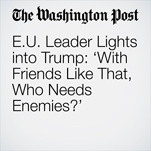 E.U. Leader Lights into Trump: 'With Friends Like That, Who Needs Enemies?' copertina
