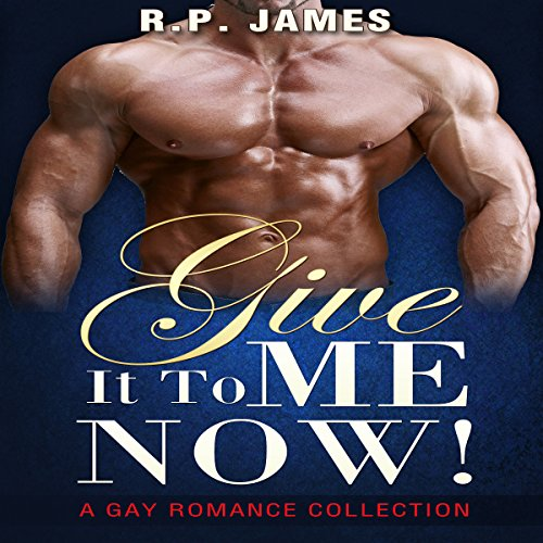 Give It to Me Now!     A Gay Romance Collection              By:                                                                                                                                 R. P. James                               Narrated by:                                                                                                                                 Veronica Heart                      Length: 3 hrs and 48 mins     8 ratings     Overall 3.4