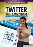 Twitter Safety and Privacy: A Guide to Microblogging (21st Century Safety and Privacy)