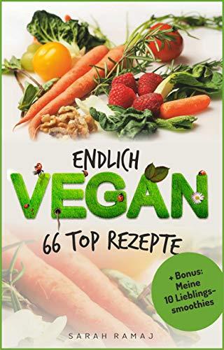 Vegan Kochbuch für Anfänger - Endlich Vegan: 66 Top Rezepte - schnell - lecker - günstig - gesund!