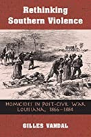 Rethinking Southern Violence: Homicides in Post-Civil War Louisiana, 1866-1884 (History Crime & Criminal Jus)