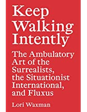 Keep Walking Intently - The Ambulatory Art of the Surrealists, the Situationist International, and Fluxus (Sternberg Press)