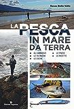 La pesca in mare da terra. Gli ambienti, le tecniche, le esche, le prede, le ricette. Ediz. illustrata