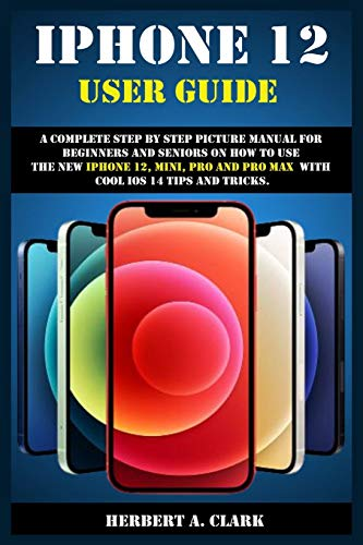 IPHONE 12 USER GUIDE: A Complete Step By Step Picture Manual For Beginners And Seniors On How To Use The New iPhone 12, Mini, Pro And Pro Max With Cool ios 14 Tips And Tricks.