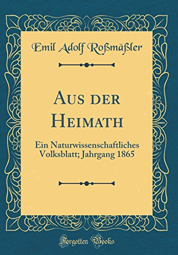 Aus der Heimath: Ein Naturwissenschaftliches Volksblatt; Jahrgang 1865 (Classic Reprint)
