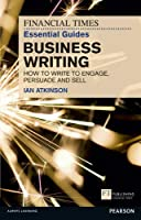 Business Writing: How to Write to Engage, Persuade and Sell (Financial Times Guides)