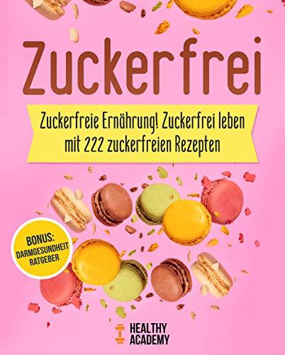 Zuckerfrei: Zuckerfreie Ernährung! Zuckerfrei leben mit 222 zuckerfreien Rezepten inkl. BONUS: Darmgesundheit Ratgeber