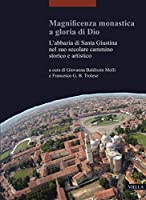 Magnificenza Monastica a Gloria Di Dio: L'Abbazia Di Santa Giustina Nel Suo Secolare Cammino Storico E Artistico (I Libri Di Viella. Arte)