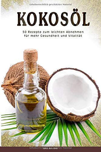 Kokosöl: 50 Superfood Rezepte zum Abnehmen, Low Carb, Clean Eating + BONUS, Detox, Matcha, Quinoa, Honig, Naturkosmetik (Kokosöl, Low Carb, Superfood, ... Matcha, Quinoa, Honig, Naturkosmetik, Band 1)