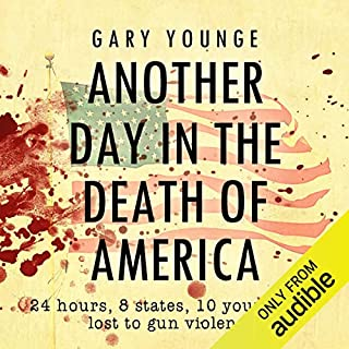 Another Day in the Death of America                   By:                                                                                                                                 Gary Younge                               Narrated by:                                                                                                                                 Curt Alderson                      Length: 10 hrs and 21 mins     6 ratings     Overall 5.0