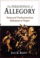 The Persistence of Allegory: Drama and Neoclassicism from Shakespeare to Wagner
