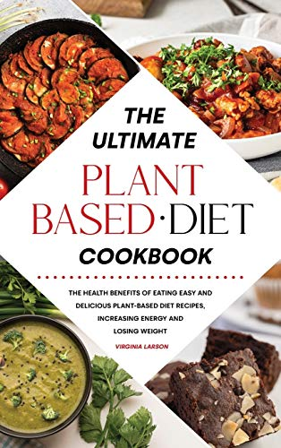 The Ultimate Plant-Based Diet Cookbook: The Health Benefits of Eating Easy and Delicious Plant-Based Diet Recipes, Increasing Energy and Losing Weight
