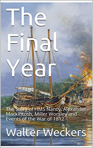 The Final Year: The Story of HMS Nancy, Alexander Mackintosh, Miller Worsley and Events of the War of 1812 (English Edition)