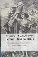 Ethical Ambiguity in the Hebrew Bible: Philosophical Analysis of Scriptural Narrative