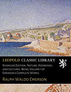 Riverside Edition. Nature, Addresses, and Lectures. Being Volume I of Emerson's Complete Works