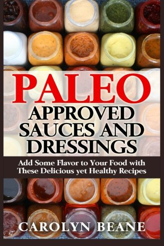 Paleo Approved Sauces and Dressings: Add Some Flavor to Your Food with These Delicious yet Healthy Recipes