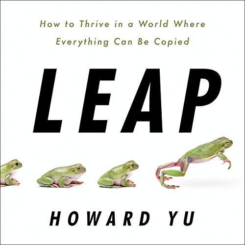 Leap     How to Thrive in a World Where Everything Can Be Copied              Written by:                                                                                                                                 Howard Yu                               Narrated by:                                                                                                                                 Feodor Chin                      Length: 8 hrs and 40 mins     1 rating     Overall 5.0