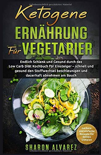Ketogene Ernährung für Vegetarier: Endlich Schlank und Gesund durch das Low Carb Diät Kochbuch für Einsteiger – schnell und gesund den Stoffwechsel beschleunigen und dauerhaft abnehmen am Bauch