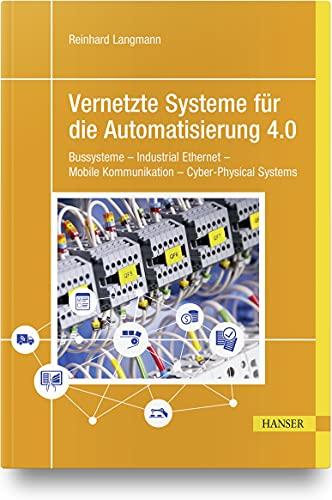 Vernetzte Systeme für die Automatisierung 4.0: Bussysteme – Industrial Ethernet – Mobile Kommunikation – Cyber-Physical Systems