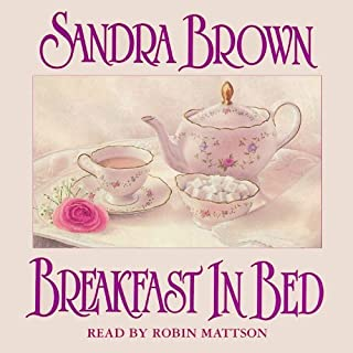 Breakfast in Bed     A Novel              By:                                                                                                                                 Sandra Brown                               Narrated by:                                                                                                                                 Robin Mattson                      Length: 3 hrs     70 ratings     Overall 3.2