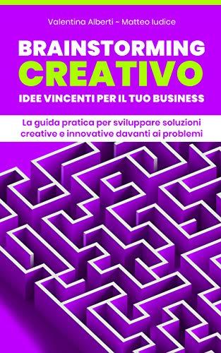 Brainstorming Creativo: Idee Vincenti per il tuo Business: La Guida Pratica per Sviluppare Soluzioni Creative e Innovative davanti ai Problemi (Enciclopedia del Businessman Vol. 1) (Italian Edition)