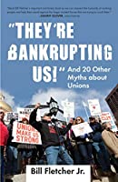 """""""They're Bankrupting Us!"""": And 20 Other Myths about Unions (Myths Made in America)"""