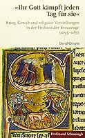 Ihr Gott kmpft jeden Tag fr sie: Krieg, Gewalt und religise Vorstellungen in der Frhzeit der Kreuzzge (1095-1187)