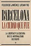 Barcelona. La ciudad que fue - La libertad y la cultura que el nacionalismo destruyó