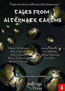 Tales From Alternate Earths: Eight broadcasts from parallel dimensions by [Jessica Holmes, Terri Pray, Brent A. Harris, Ricardo Victoria, Rob Edwards, Cathbad Maponus, Leo McBride, Daniel M. Bensen, Maria Haskins]