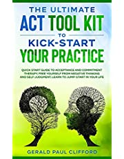 The Ultimate ACT Tool Kit To Kick-Start Your Practice: Quick Start Guide To Acceptance and Commitment Therapy, Free Yourself From Negative Thinking And Self-Judgment, Learn To Jump-Start In Your Life