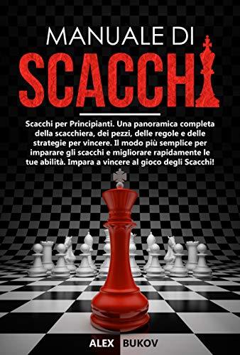 Manuale di Scacchi: Scacchi per Principianti. Una panoramica completa della scacchiera, dei pezzi, delle regole e delle strategie per vincere. Impara a vincere al gioco degli scacchi!