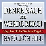Denke nach und werde reich: Napoleon Hill?s Goldene Regeln - Napoleon Hill