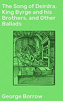 The Song of Deirdra, King Byrge and his Brothers, and Other Ballads by [George Borrow, Thomas James Wise]