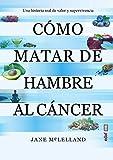 Cómo Matar De Hambre Al Cáncer: Una historia real de valor y supervivencia...