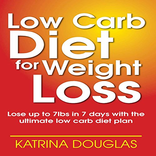 Low Carb Diet for Weight Loss: Lose up to 7 lbs. in 7 Days with the Ultimate Low Carb Diet Plan audiobook cover art