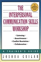 The Interpersonal Communication Skills Workshop: Listening. Assertiveness. Conflict Resolution. Collaboration by Joshua Guilar (January 19,2001)