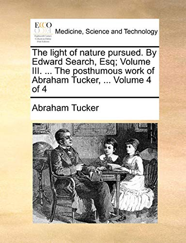 Price comparison product image The light of nature pursued. By Edward Search,  Esq; Volume III. ... The posthumous work of Abraham Tucker,  ... Volume 4 of 4