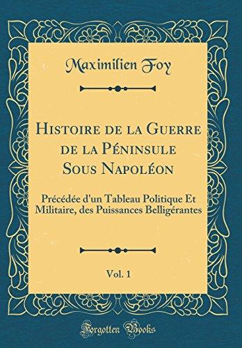 Histoire de la Guerre de la Péninsule Sous Napoléon, Vol. 1: Précédée d'un Tableau Politique Et Militaire, des Puissances Belligérantes (Classic Reprint)
