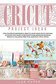 Cricut Project Ideas: How to Create Wonderful Objects Using your Cricut Machine. A Step-by-Step Guide to Beginners and Advanced Amazing Projects; Including Practical Examples, Tips & Tricks.