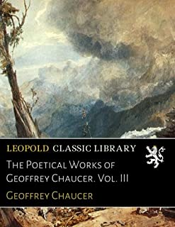 The Poetical Works of Geoffrey Chaucer. Vol. III