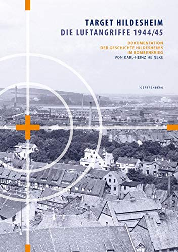 Target Hildesheim: Die Luftangriffe 1944/45: Dokumentation der Geschichte Hildesheims im Bombenkrieg