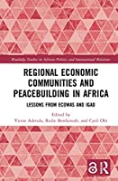 Regional Economic Communities and Peacebuilding in Africa: Lessons from ECOWAS and IGAD (Routledge Studies in African Politics and International Relations)