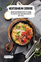 Mediterranean Cookbook: Ancient And Modern Recipes Following The Good Old Diet For Eating Healthy With Style.