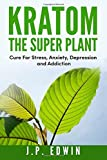 Kratom: The Super Plant: Cure For Stress, Anxiety, Depression, and Addiction