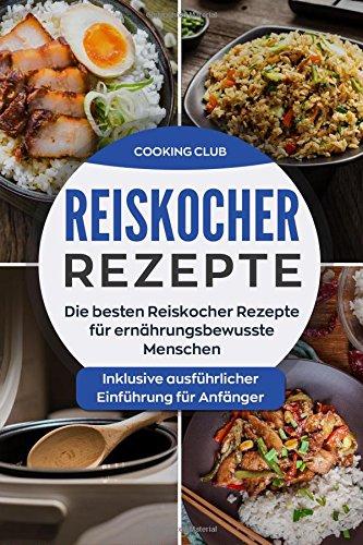 Reiskocher Rezepte: Die besten Reiskocher Rezepte für ernährungsbewusste Menschen. Inklusive ausführlicher Einführung für Anfänger.